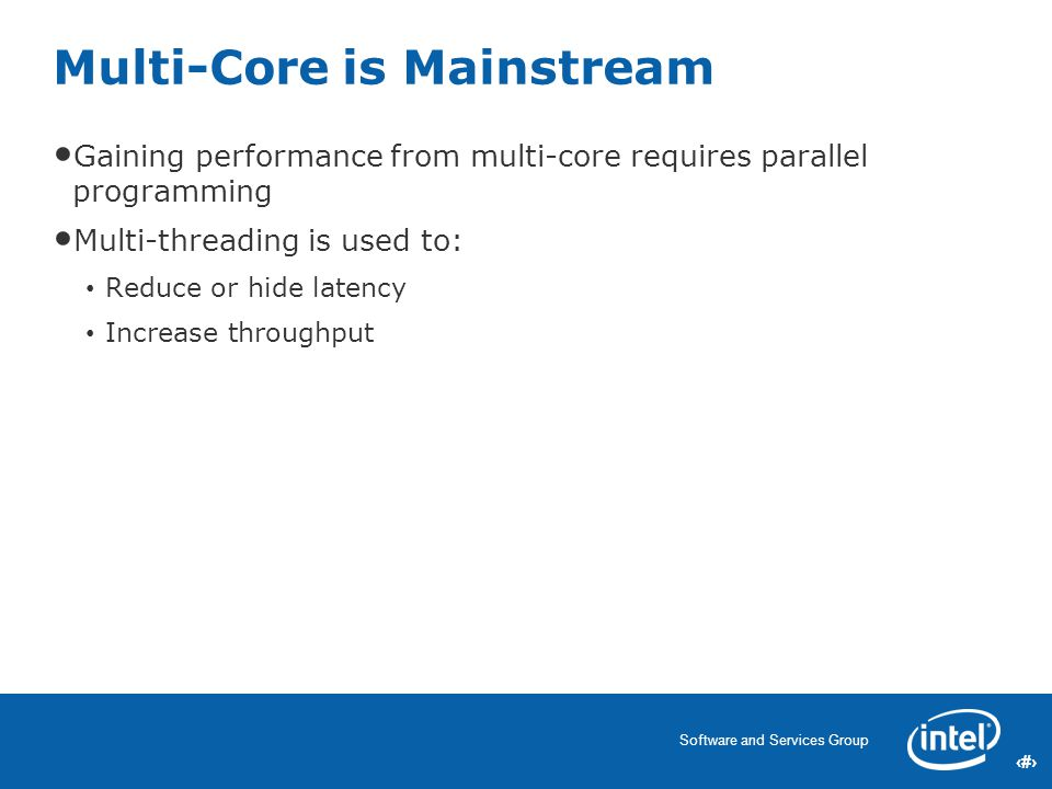 3 Software and Services Group 3 Gaining performance from multi-core requires parallel programming Multi-threading is used to: Reduce or hide latency Increase throughput Multi-Core is Mainstream