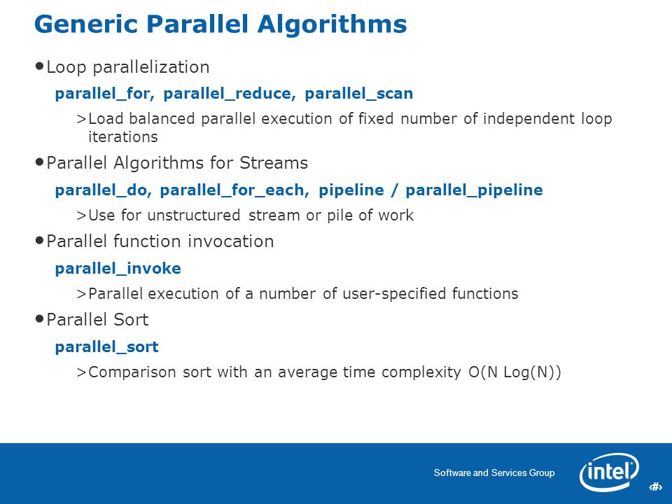 8 Software and Services Group 8 Generic Parallel Algorithms Loop parallelization parallel_for, parallel_reduce, parallel_scan >Load balanced parallel execution of fixed number of independent loop iterations Parallel Algorithms for Streams parallel_do, parallel_for_each, pipeline / parallel_pipeline >Use for unstructured stream or pile of work Parallel function invocation parallel_invoke >Parallel execution of a number of user-specified functions Parallel Sort parallel_sort >Comparison sort with an average time complexity O(N Log(N))