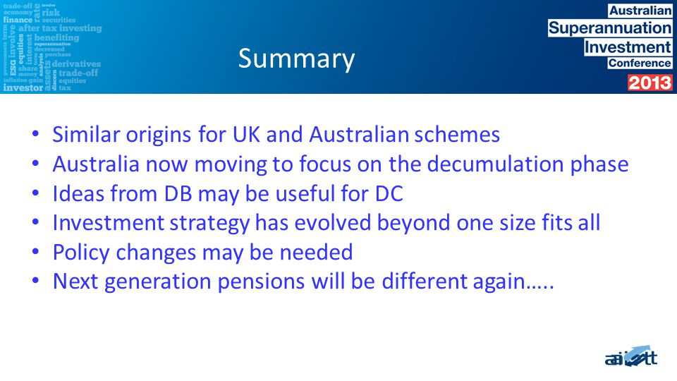 Similar origins for UK and Australian schemes Australia now moving to focus on the decumulation phase Ideas from DB may be useful for DC Investment strategy has evolved beyond one size fits all Policy changes may be needed Next generation pensions will be different again…..