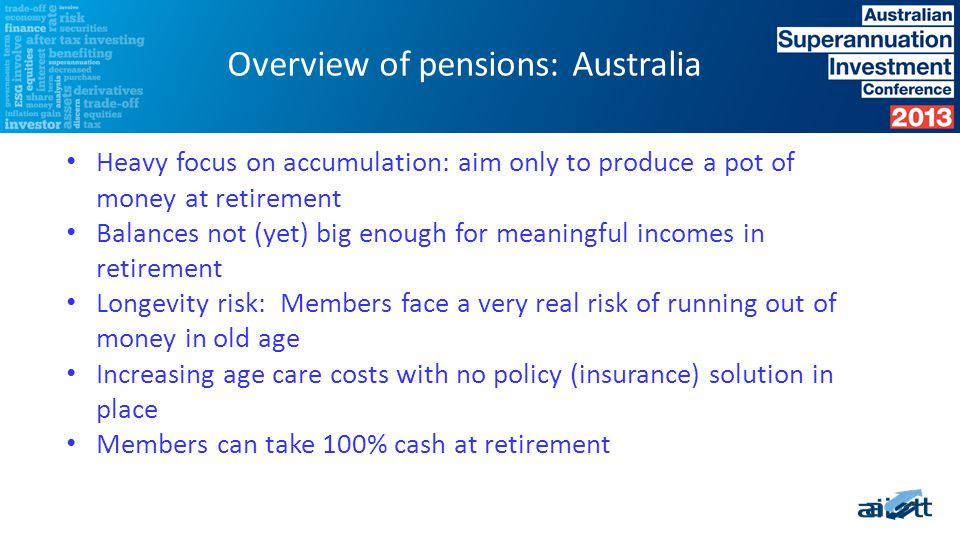 Heavy focus on accumulation: aim only to produce a pot of money at retirement Balances not (yet) big enough for meaningful incomes in retirement Longevity risk: Members face a very real risk of running out of money in old age Increasing age care costs with no policy (insurance) solution in place Members can take 100% cash at retirement Overview of pensions: Australia