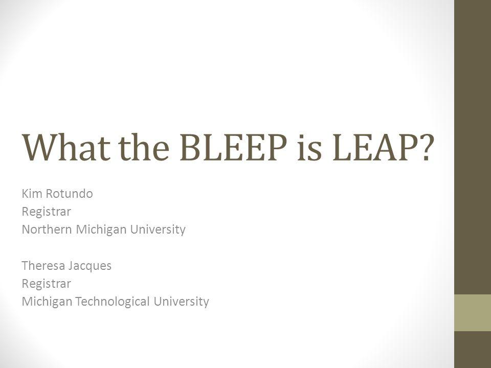 What the BLEEP is LEAP? Kim Rotundo Registrar Northern Michigan University Theresa Jacques Registrar Michigan Technological University