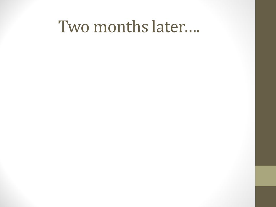 Two months later….
