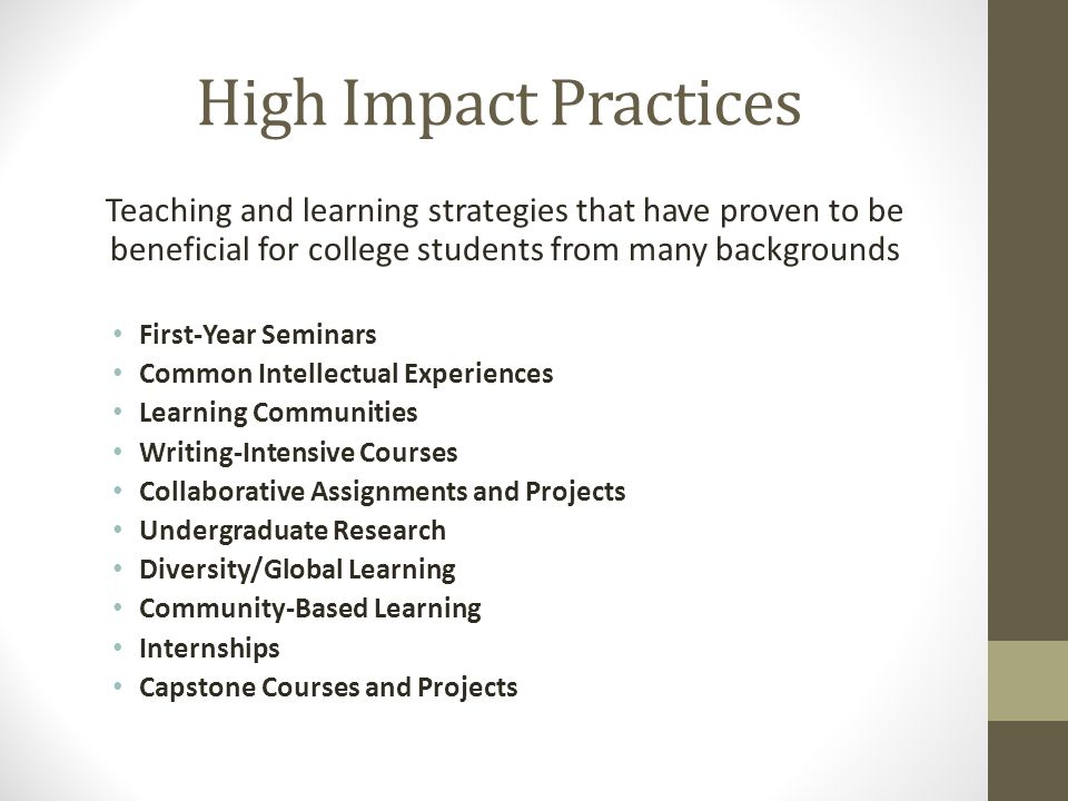High Impact Practices Teaching and learning strategies that have proven to be beneficial for college students from many backgrounds First-Year Seminar