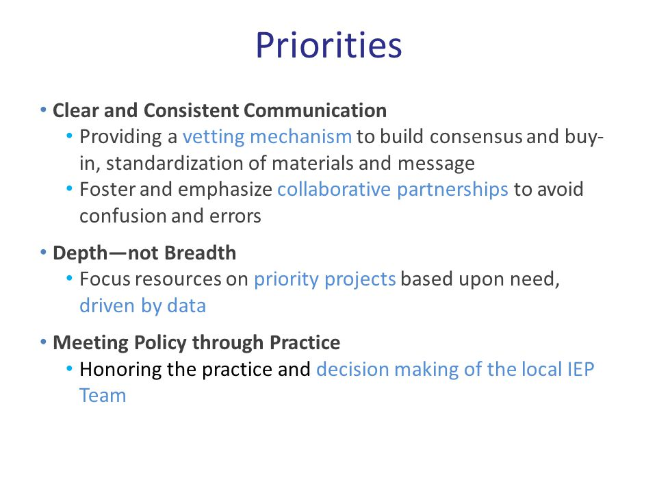 Priorities Clear and Consistent Communication Providing a vetting mechanism to build consensus and buy- in, standardization of materials and message Foster and emphasize collaborative partnerships to avoid confusion and errors Depth—not Breadth Focus resources on priority projects based upon need, driven by data Meeting Policy through Practice Honoring the practice and decision making of the local IEP Team