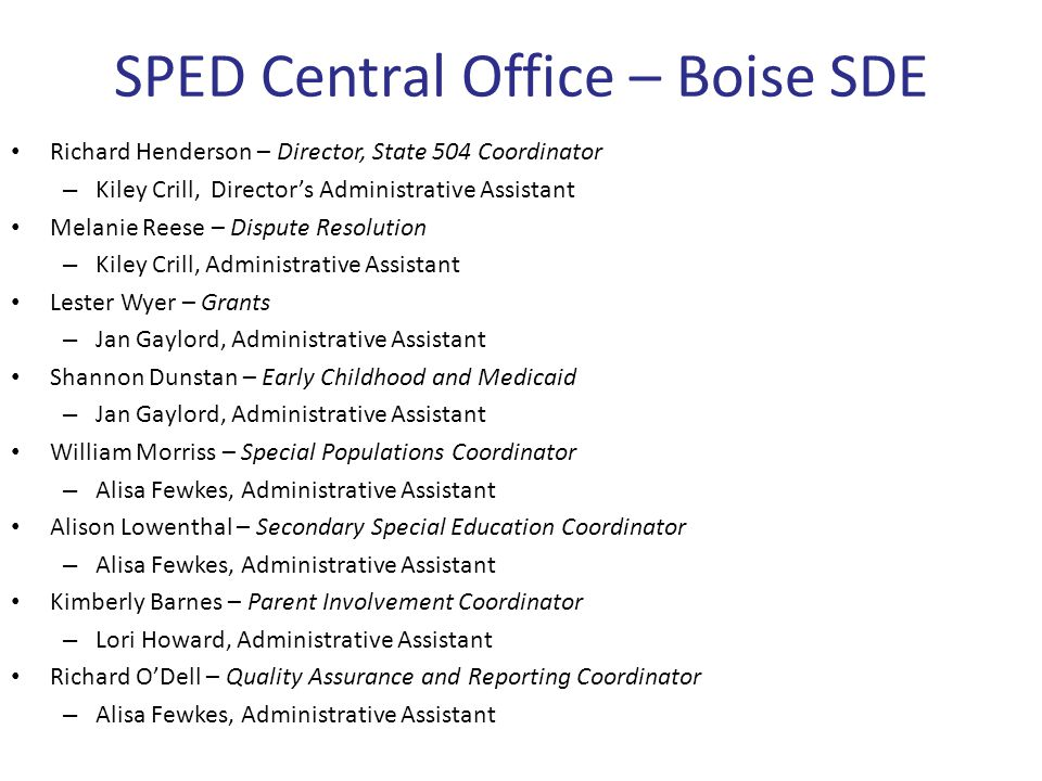 SPED Central Office – Boise SDE Richard Henderson – Director, State 504 Coordinator – Kiley Crill, Director's Administrative Assistant Melanie Reese – Dispute Resolution – Kiley Crill, Administrative Assistant Lester Wyer – Grants – Jan Gaylord, Administrative Assistant Shannon Dunstan – Early Childhood and Medicaid – Jan Gaylord, Administrative Assistant William Morriss – Special Populations Coordinator – Alisa Fewkes, Administrative Assistant Alison Lowenthal – Secondary Special Education Coordinator – Alisa Fewkes, Administrative Assistant Kimberly Barnes – Parent Involvement Coordinator – Lori Howard, Administrative Assistant Richard O'Dell – Quality Assurance and Reporting Coordinator – Alisa Fewkes, Administrative Assistant