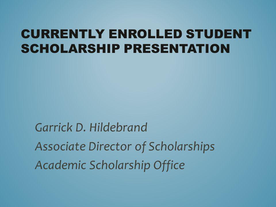 CURRENTLY ENROLLED STUDENT SCHOLARSHIP PRESENTATION Garrick D. Hildebrand Associate Director of Scholarships Academic Scholarship Office