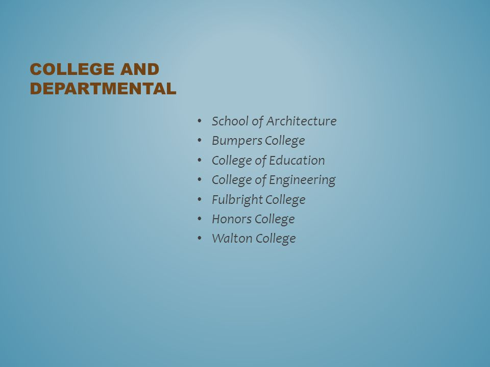 School of Architecture Bumpers College College of Education College of Engineering Fulbright College Honors College Walton College COLLEGE AND DEPARTMENTAL