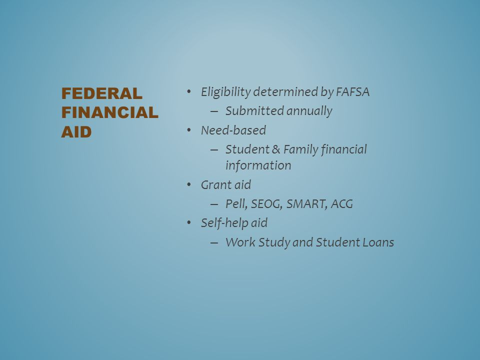 Eligibility determined by FAFSA – Submitted annually Need-based – Student & Family financial information Grant aid – Pell, SEOG, SMART, ACG Self-help aid – Work Study and Student Loans FEDERAL FINANCIAL AID