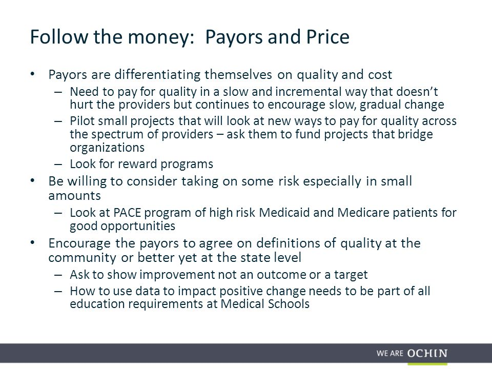 Payors are differentiating themselves on quality and cost – Need to pay for quality in a slow and incremental way that doesn't hurt the providers but continues to encourage slow, gradual change – Pilot small projects that will look at new ways to pay for quality across the spectrum of providers – ask them to fund projects that bridge organizations – Look for reward programs Be willing to consider taking on some risk especially in small amounts – Look at PACE program of high risk Medicaid and Medicare patients for good opportunities Encourage the payors to agree on definitions of quality at the community or better yet at the state level – Ask to show improvement not an outcome or a target – How to use data to impact positive change needs to be part of all education requirements at Medical Schools Follow the money: Payors and Price