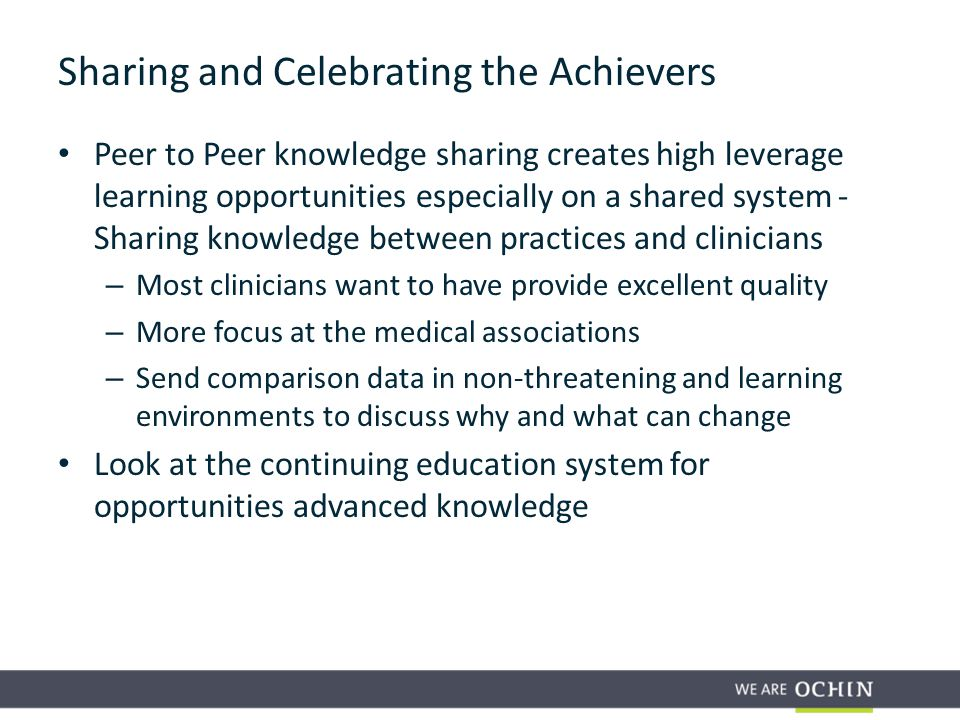 Peer to Peer knowledge sharing creates high leverage learning opportunities especially on a shared system - Sharing knowledge between practices and clinicians – Most clinicians want to have provide excellent quality – More focus at the medical associations – Send comparison data in non-threatening and learning environments to discuss why and what can change Look at the continuing education system for opportunities advanced knowledge Sharing and Celebrating the Achievers