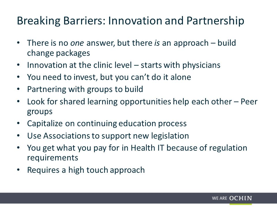 There is no one answer, but there is an approach – build change packages Innovation at the clinic level – starts with physicians You need to invest, but you can't do it alone Partnering with groups to build Look for shared learning opportunities help each other – Peer groups Capitalize on continuing education process Use Associations to support new legislation You get what you pay for in Health IT because of regulation requirements Requires a high touch approach Breaking Barriers: Innovation and Partnership
