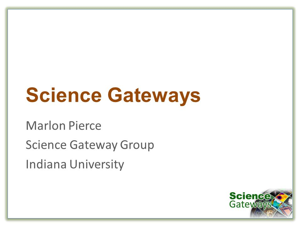 Science Gateways Marlon Pierce Science Gateway Group Indiana University