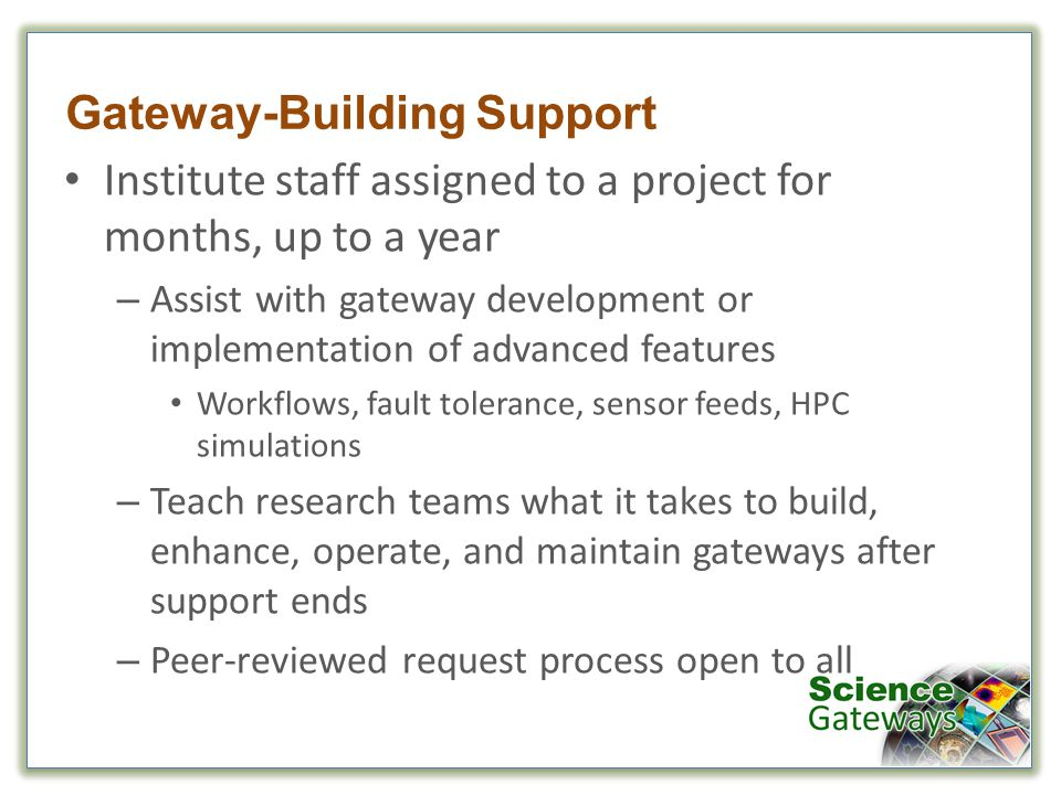 Gateway-Building Support Institute staff assigned to a project for months, up to a year – Assist with gateway development or implementation of advanced features Workflows, fault tolerance, sensor feeds, HPC simulations – Teach research teams what it takes to build, enhance, operate, and maintain gateways after support ends – Peer-reviewed request process open to all