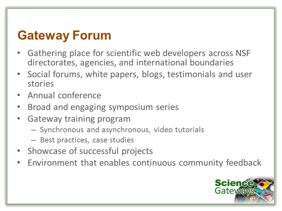 Gateway Forum Gathering place for scientific web developers across NSF directorates, agencies, and international boundaries Social forums, white papers, blogs, testimonials and user stories Annual conference Broad and engaging symposium series Gateway training program – Synchronous and asynchronous, video tutorials – Best practices, case studies Showcase of successful projects Environment that enables continuous community feedback