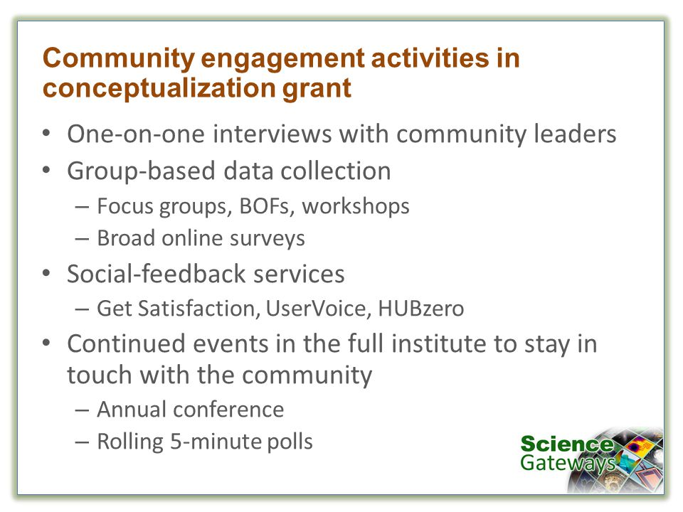 Community engagement activities in conceptualization grant One-on-one interviews with community leaders Group-based data collection – Focus groups, BOFs, workshops – Broad online surveys Social-feedback services – Get Satisfaction, UserVoice, HUBzero Continued events in the full institute to stay in touch with the community – Annual conference – Rolling 5-minute polls