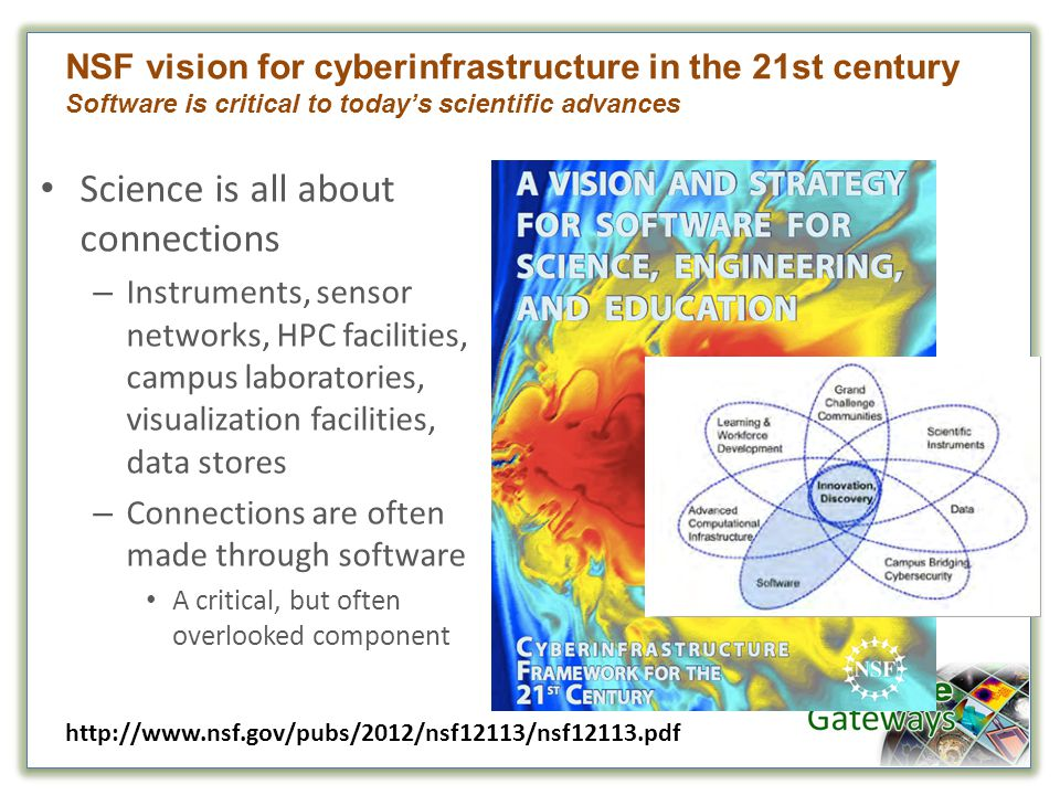 Science is all about connections – Instruments, sensor networks, HPC facilities, campus laboratories, visualization facilities, data stores – Connections are often made through software A critical, but often overlooked component NSF vision for cyberinfrastructure in the 21st century Software is critical to today's scientific advances http://www.nsf.gov/pubs/2012/nsf12113/nsf12113.pdf
