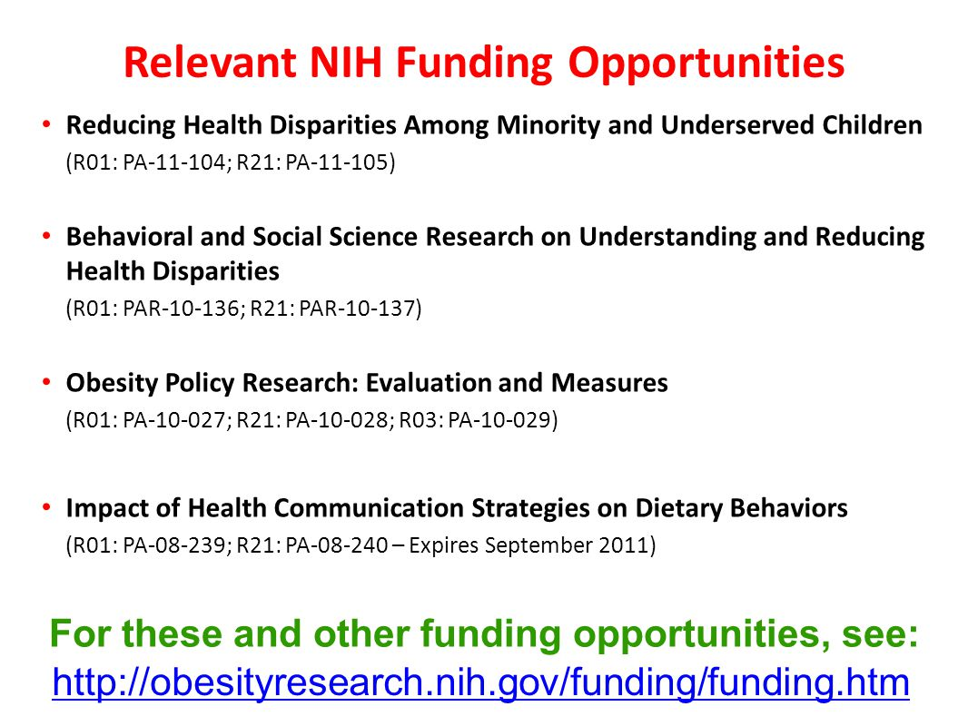 Relevant NIH Funding Opportunities Reducing Health Disparities Among Minority and Underserved Children (R01: PA-11-104; R21: PA-11-105) Behavioral and Social Science Research on Understanding and Reducing Health Disparities (R01: PAR-10-136; R21: PAR-10-137) Obesity Policy Research: Evaluation and Measures (R01: PA-10-027; R21: PA-10-028; R03: PA-10-029) Impact of Health Communication Strategies on Dietary Behaviors (R01: PA-08-239; R21: PA-08-240 – Expires September 2011) http://obesityresearch.nih.gov/funding/funding.htm For these and other funding opportunities, see:
