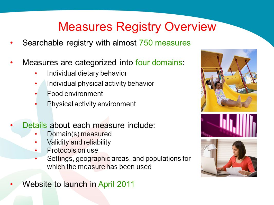 Measures Registry Overview Searchable registry with almost 750 measures Measures are categorized into four domains: Individual dietary behavior Individual physical activity behavior Food environment Physical activity environment Details about each measure include: Domain(s) measured Validity and reliability Protocols on use Settings, geographic areas, and populations for which the measure has been used Website to launch in April 2011