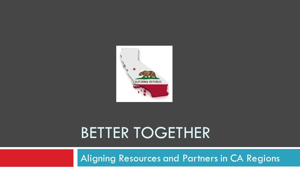 BETTER TOGETHER Aligning Resources and Partners in CA Regions