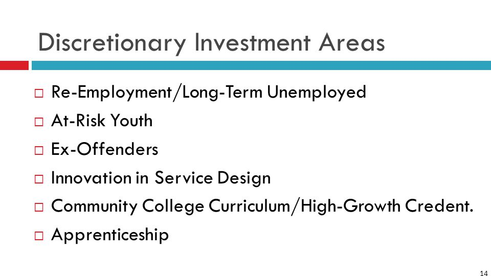 14 Discretionary Investment Areas  Re-Employment/Long-Term Unemployed  At-Risk Youth  Ex-Offenders  Innovation in Service Design  Community College Curriculum/High-Growth Credent.