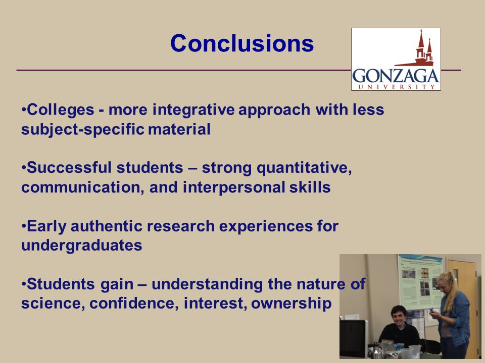 Colleges - more integrative approach with less subject-specific material Successful students – strong quantitative, communication, and interpersonal skills Early authentic research experiences for undergraduates Students gain – understanding the nature of science, confidence, interest, ownership Conclusions
