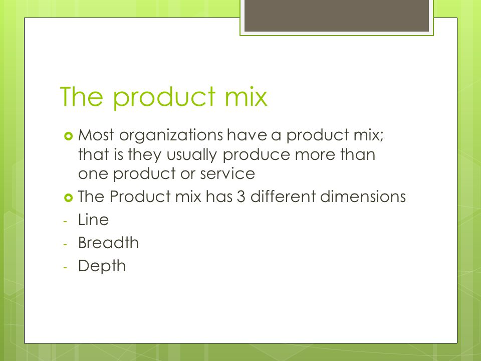 The product mix  Most organizations have a product mix; that is they usually produce more than one product or service  The Product mix has 3 different dimensions - Line - Breadth - Depth