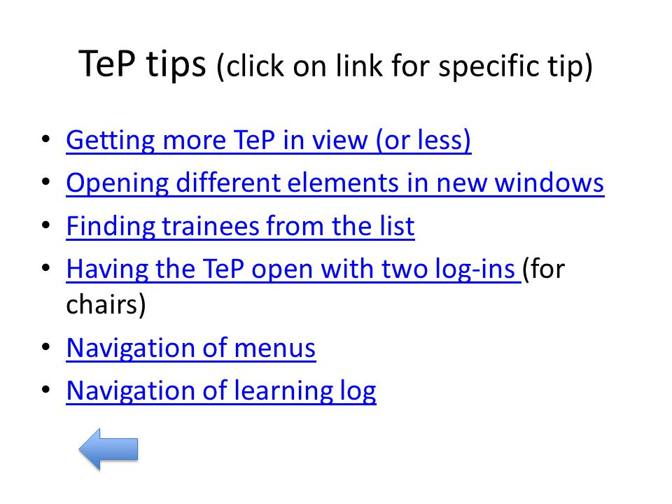 TeP tips (click on link for specific tip) Getting more TeP in view (or less) Opening different elements in new windows Finding trainees from the list Having the TeP open with two log-ins (for chairs) Having the TeP open with two log-ins Navigation of menus Navigation of learning log