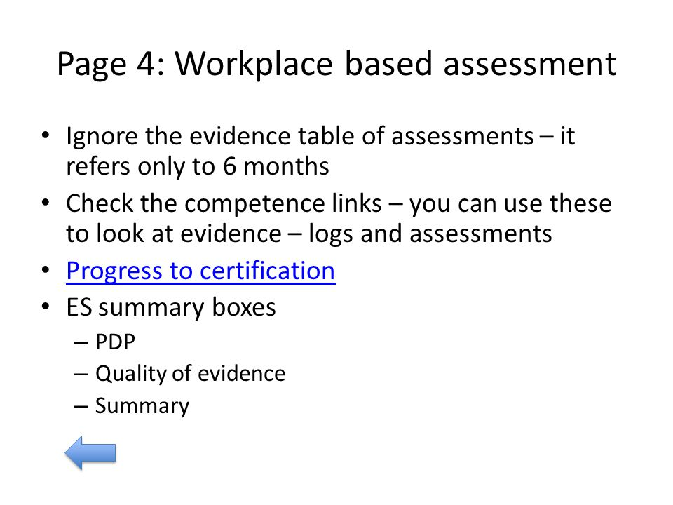Page 4: Workplace based assessment Ignore the evidence table of assessments – it refers only to 6 months Check the competence links – you can use these to look at evidence – logs and assessments Progress to certification ES summary boxes – PDP – Quality of evidence – Summary