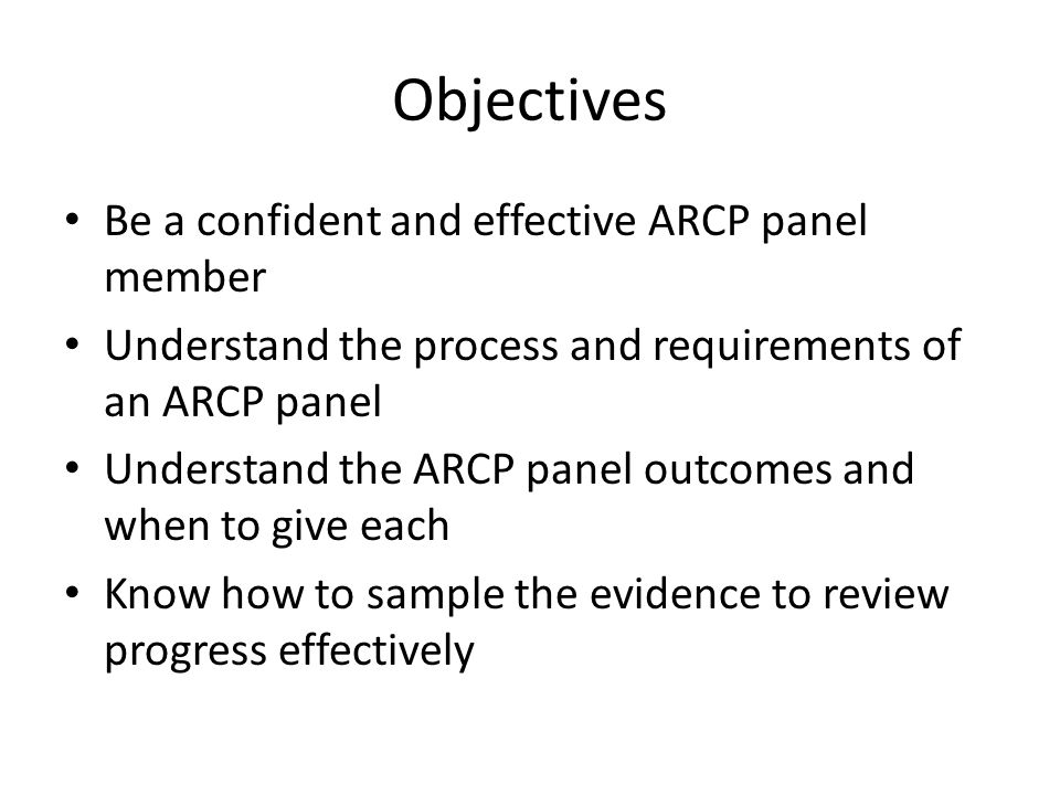 Objectives Be a confident and effective ARCP panel member Understand the process and requirements of an ARCP panel Understand the ARCP panel outcomes and when to give each Know how to sample the evidence to review progress effectively
