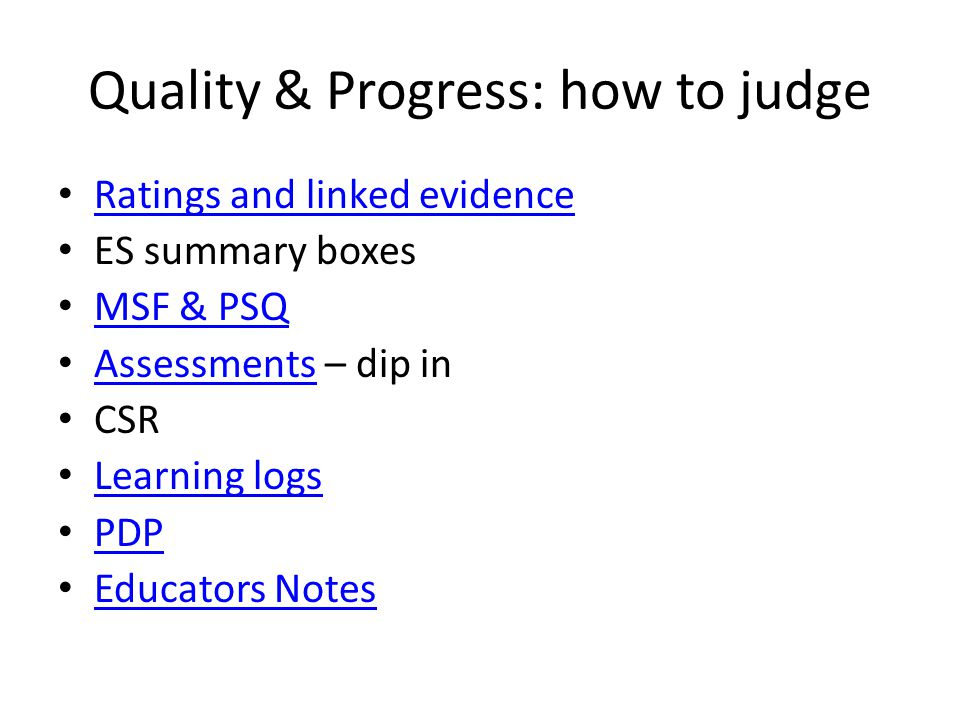 Quality & Progress: how to judge Ratings and linked evidence ES summary boxes MSF & PSQ Assessments – dip in Assessments CSR Learning logs PDP Educators Notes