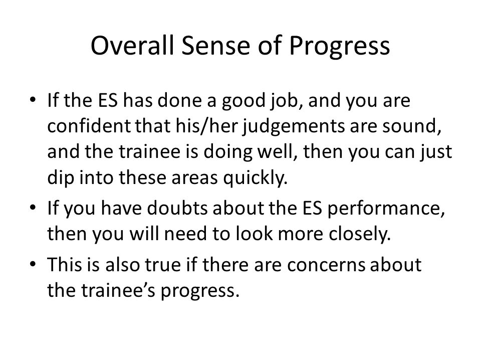 Overall Sense of Progress If the ES has done a good job, and you are confident that his/her judgements are sound, and the trainee is doing well, then you can just dip into these areas quickly.