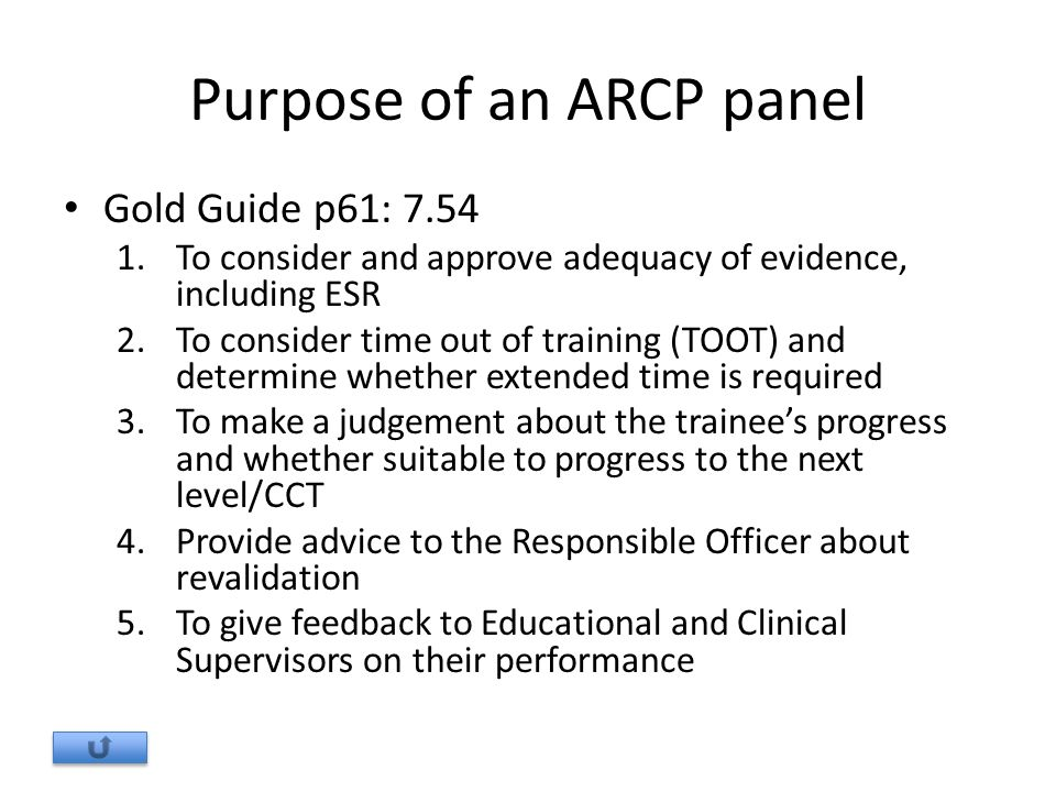 Purpose of an ARCP panel Gold Guide p61: 7.54 1.To consider and approve adequacy of evidence, including ESR 2.To consider time out of training (TOOT) and determine whether extended time is required 3.To make a judgement about the trainee's progress and whether suitable to progress to the next level/CCT 4.Provide advice to the Responsible Officer about revalidation 5.To give feedback to Educational and Clinical Supervisors on their performance