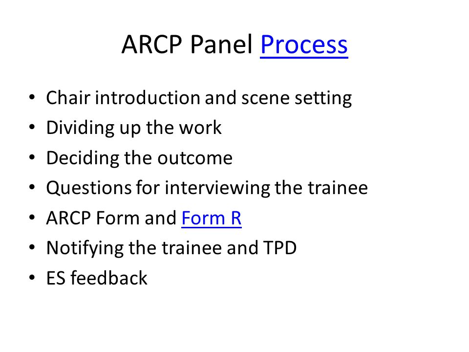 ARCP Panel ProcessProcess Chair introduction and scene setting Dividing up the work Deciding the outcome Questions for interviewing the trainee ARCP Form and Form RForm R Notifying the trainee and TPD ES feedback