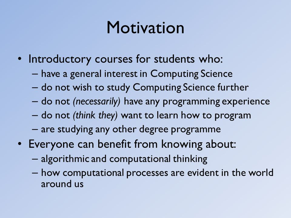 Motivation Introductory courses for students who: – have a general interest in Computing Science – do not wish to study Computing Science further – do