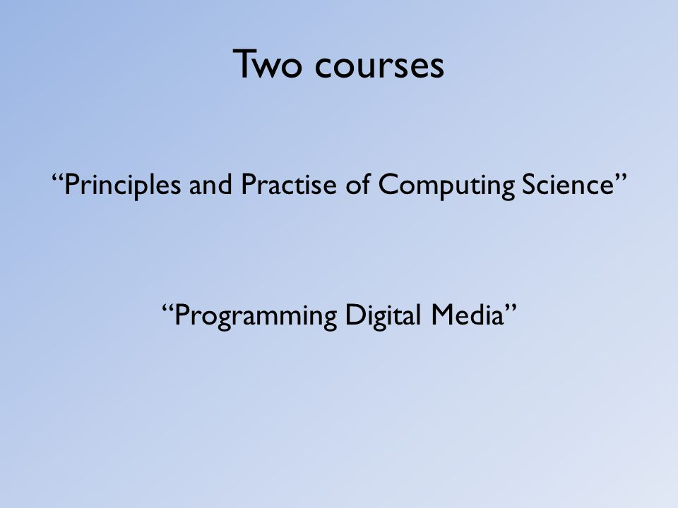 """Two courses """"Principles and Practise of Computing Science"""" """"Programming Digital Media"""""""