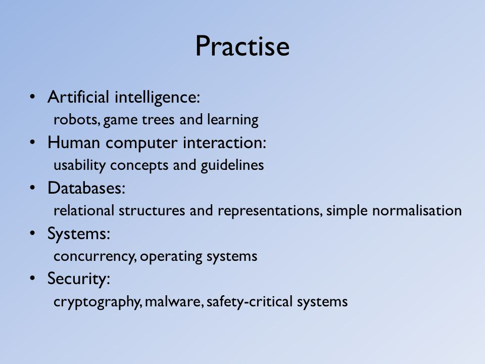 Practise Artificial intelligence: robots, game trees and learning Human computer interaction: usability concepts and guidelines Databases: relational