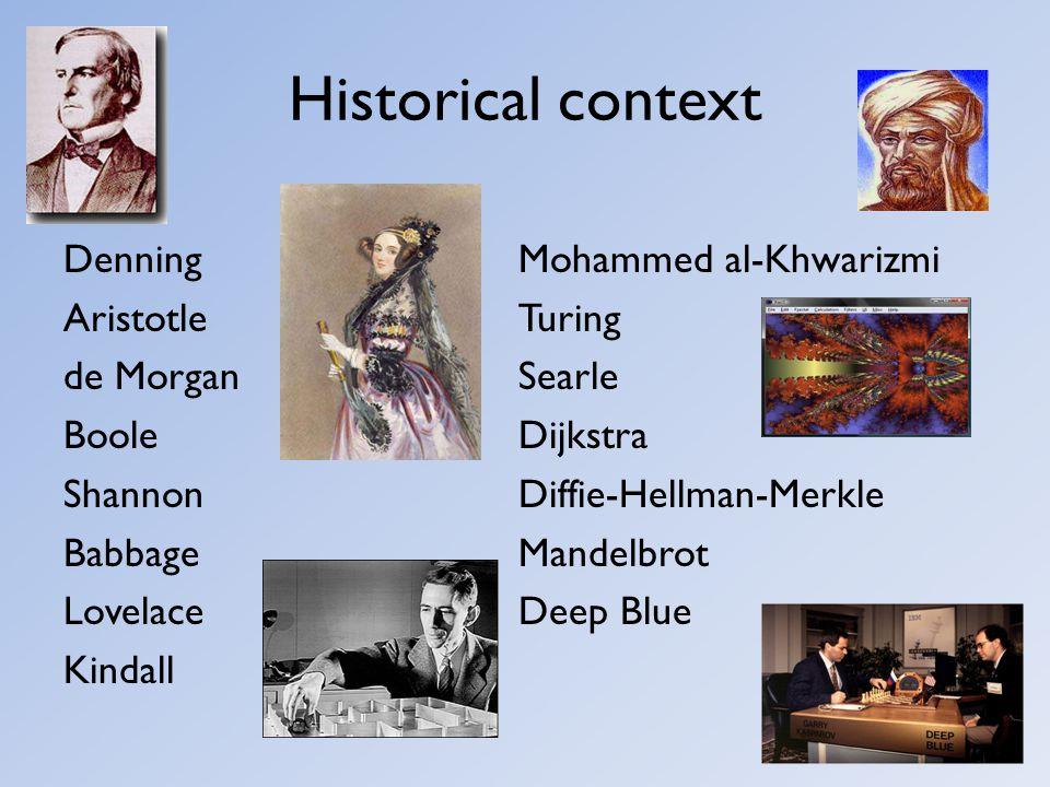 Historical context Denning Aristotle de Morgan Boole Shannon Babbage Lovelace Kindall Mohammed al-Khwarizmi Turing Searle Dijkstra Diffie-Hellman-Merk