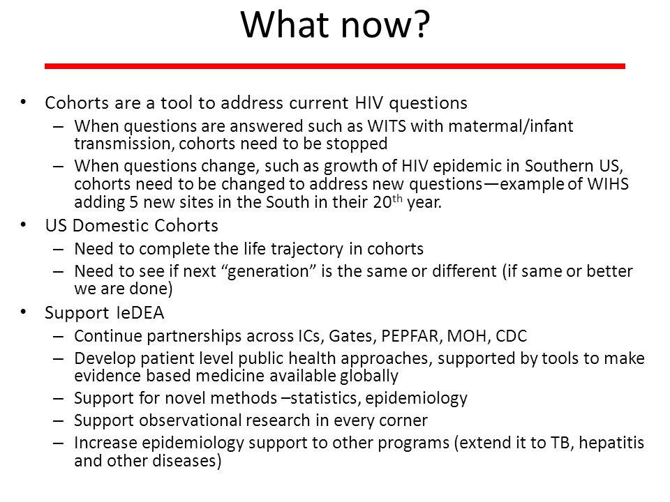 What now? Cohorts are a tool to address current HIV questions – When questions are answered such as WITS with matermal/infant transmission, cohorts ne