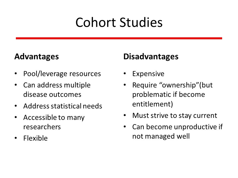 Cohort Studies Advantages Pool/leverage resources Can address multiple disease outcomes Address statistical needs Accessible to many researchers Flexible Disadvantages Expensive Require ownership (but problematic if become entitlement) Must strive to stay current Can become unproductive if not managed well