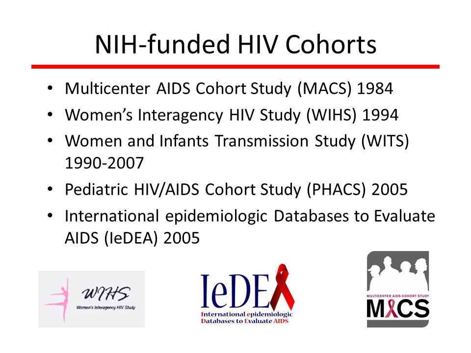 NIH-funded HIV Cohorts Multicenter AIDS Cohort Study (MACS) 1984 Women's Interagency HIV Study (WIHS) 1994 Women and Infants Transmission Study (WITS) 1990-2007 Pediatric HIV/AIDS Cohort Study (PHACS) 2005 International epidemiologic Databases to Evaluate AIDS (IeDEA) 2005