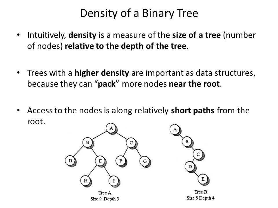 Density of a Binary Tree Intuitively, density is a measure of the size of a tree (number of nodes) relative to the depth of the tree.