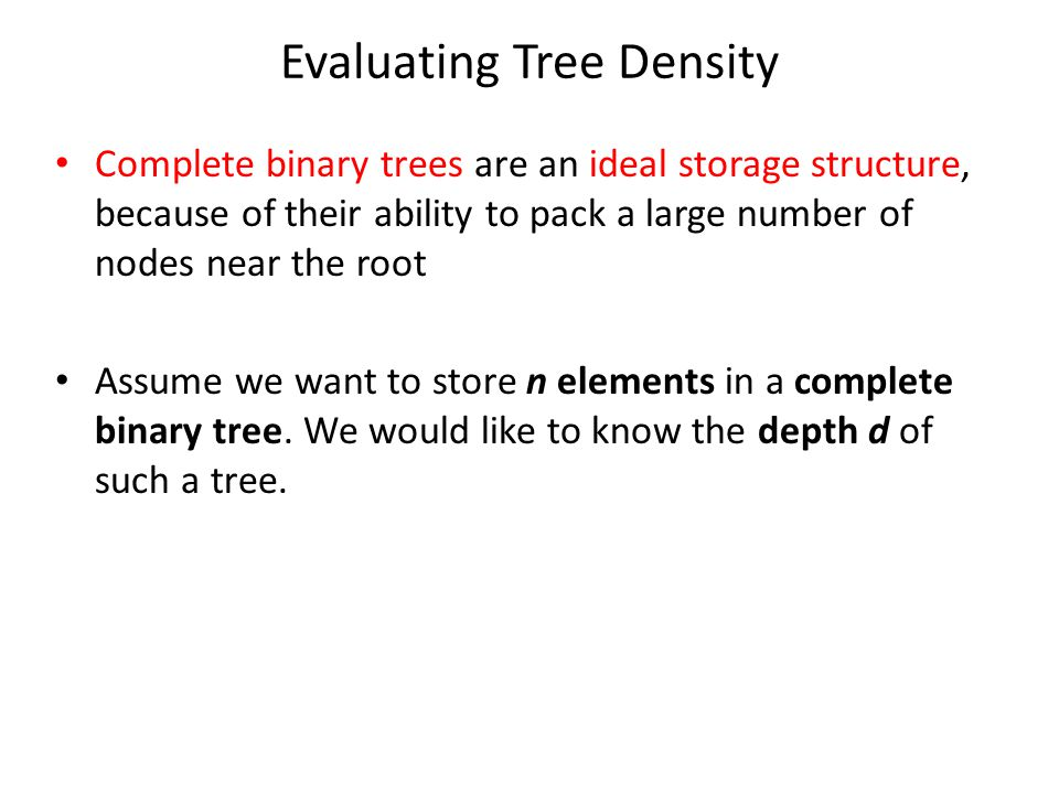 Evaluating Tree Density Complete binary trees are an ideal storage structure, because of their ability to pack a large number of nodes near the root Assume we want to store n elements in a complete binary tree.