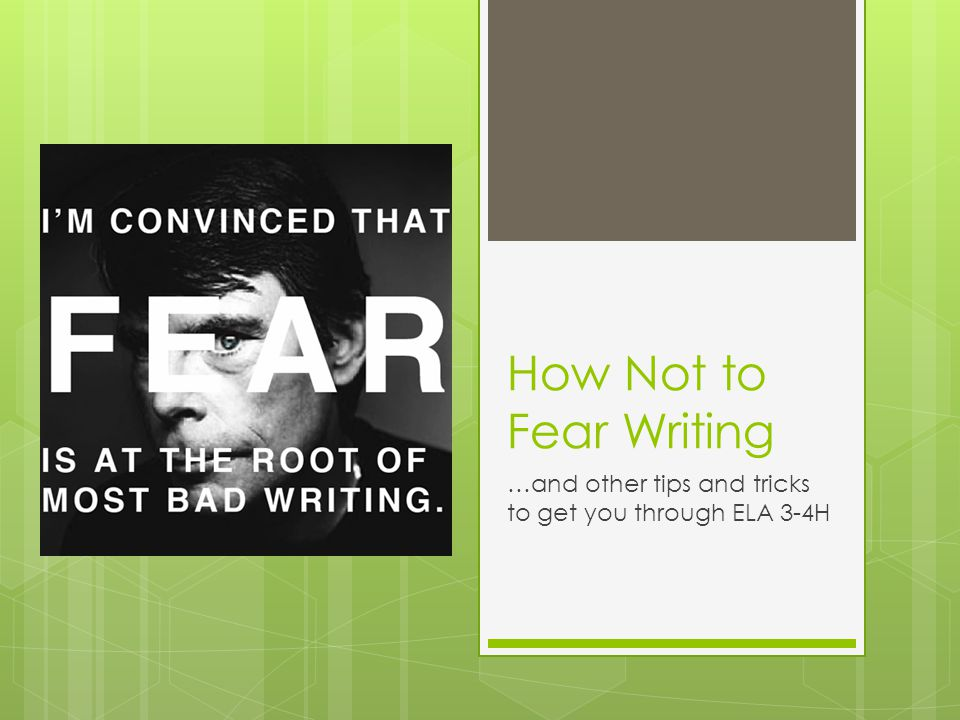 How Not to Fear Writing …and other tips and tricks to get you through ELA 3-4H