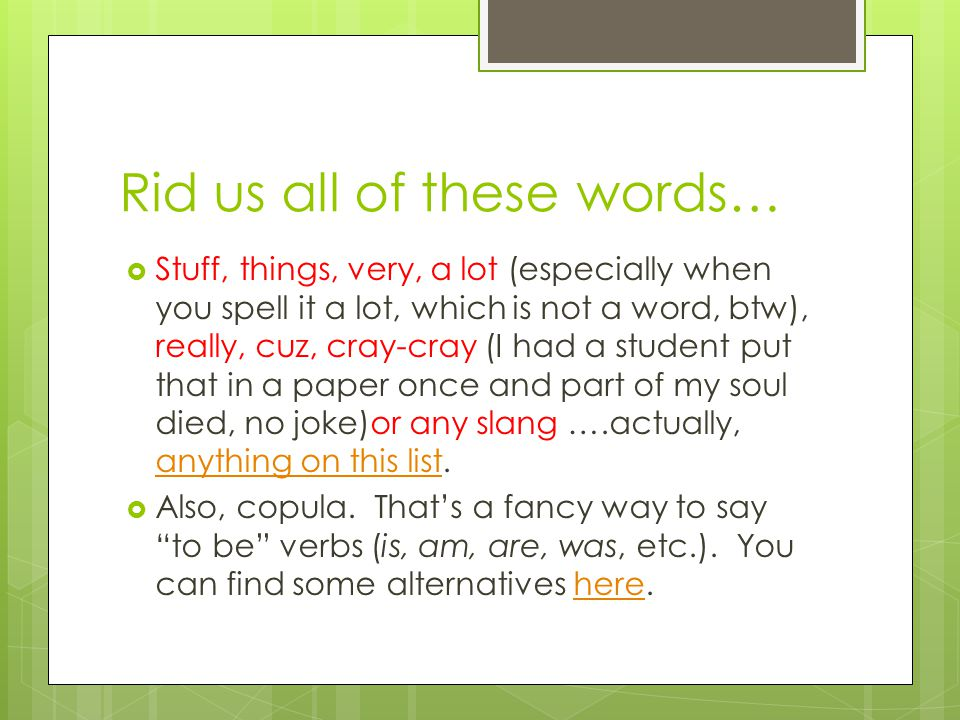 Rid us all of these words…  Stuff, things, very, a lot (especially when you spell it a lot, which is not a word, btw), really, cuz, cray-cray (I had