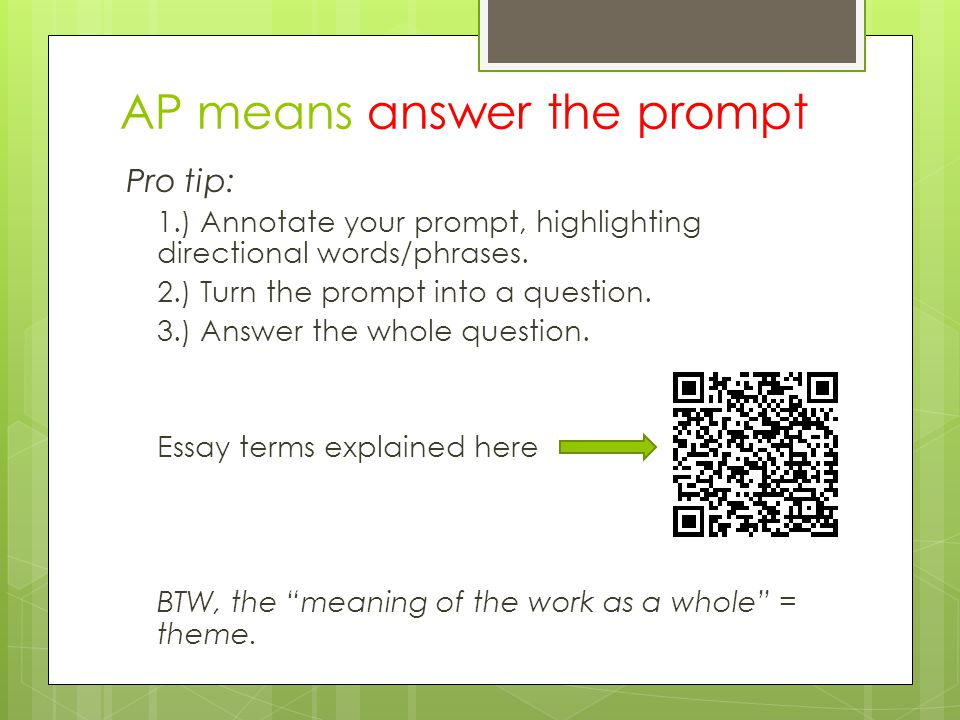AP means answer the prompt Pro tip: 1.) Annotate your prompt, highlighting directional words/phrases. 2.) Turn the prompt into a question. 3.) Answer