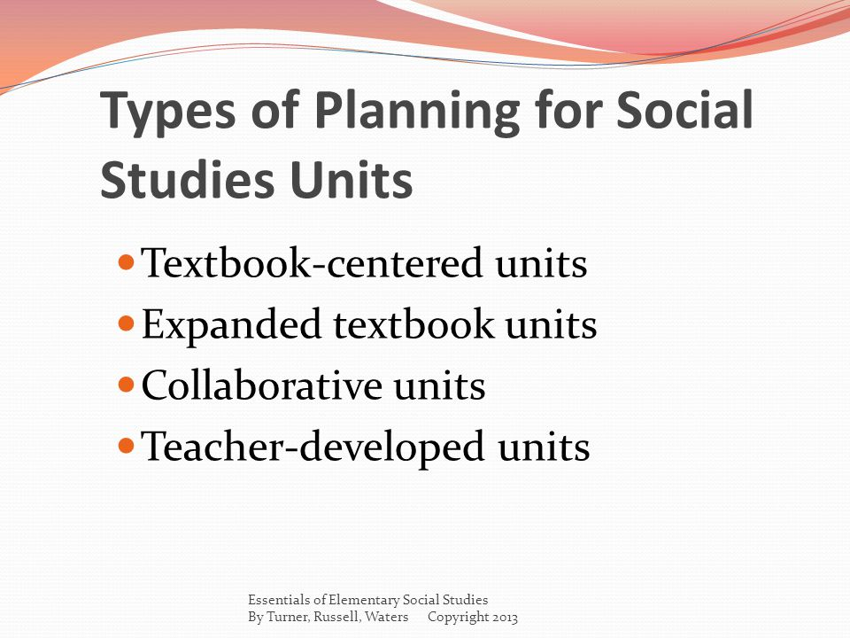 Types of Planning for Social Studies Units Textbook-centered units Expanded textbook units Collaborative units Teacher-developed units Essentials of Elementary Social Studies By Turner, Russell, Waters Copyright 2013