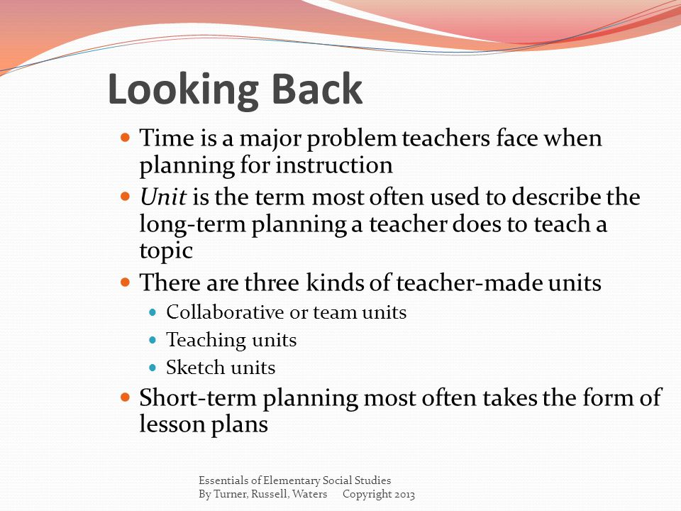 Looking Back Time is a major problem teachers face when planning for instruction Unit is the term most often used to describe the long-term planning a teacher does to teach a topic There are three kinds of teacher-made units Collaborative or team units Teaching units Sketch units Short-term planning most often takes the form of lesson plans Essentials of Elementary Social Studies By Turner, Russell, Waters Copyright 2013