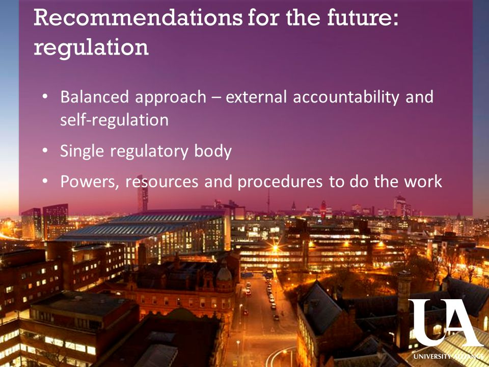 Recommendations for the future: regulation ​ Balanced approach – external accountability and self-regulation Single regulatory body Powers, resources and procedures to do the work