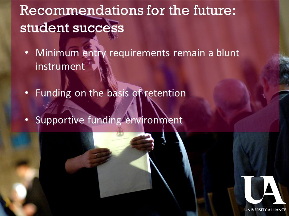 Recommendations for the future: student success ​ Minimum entry requirements remain a blunt instrument Funding on the basis of retention Supportive funding environment