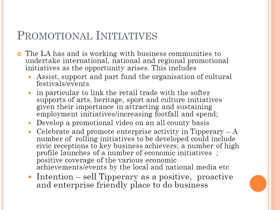 P ROMOTIONAL I NITIATIVES The LA has and is working with business communities to undertake international, national and regional promotional initiatives as the opportunity arises.